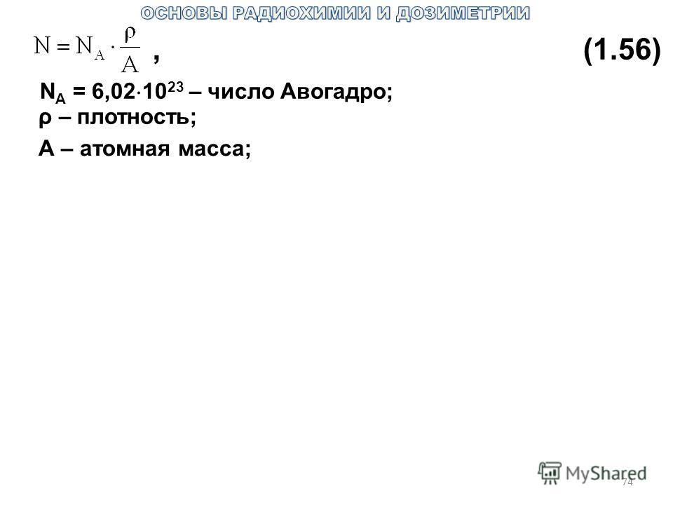 74,(1.56) N A = 6,02 10 23 – число Авогадро; ρ – плотность; А – атомная масса;