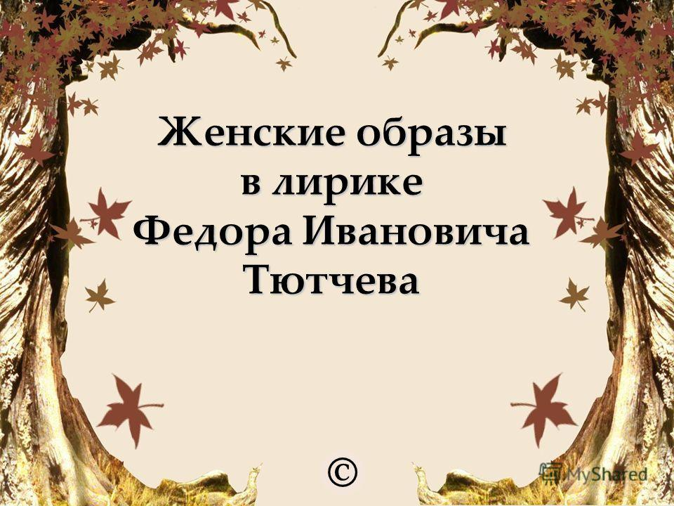 Женские образы в лирике Федора Ивановича Тютчева ©