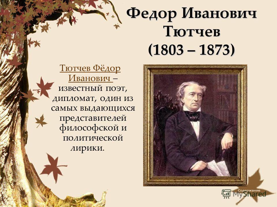 Федор Иванович Тютчев (1803 – 1873) Тютчев Фёдор Иванович – известный поэт, дипломат, один из самых выдающихся представителей философской и политической лирики.Тютчев Фёдор Иванович