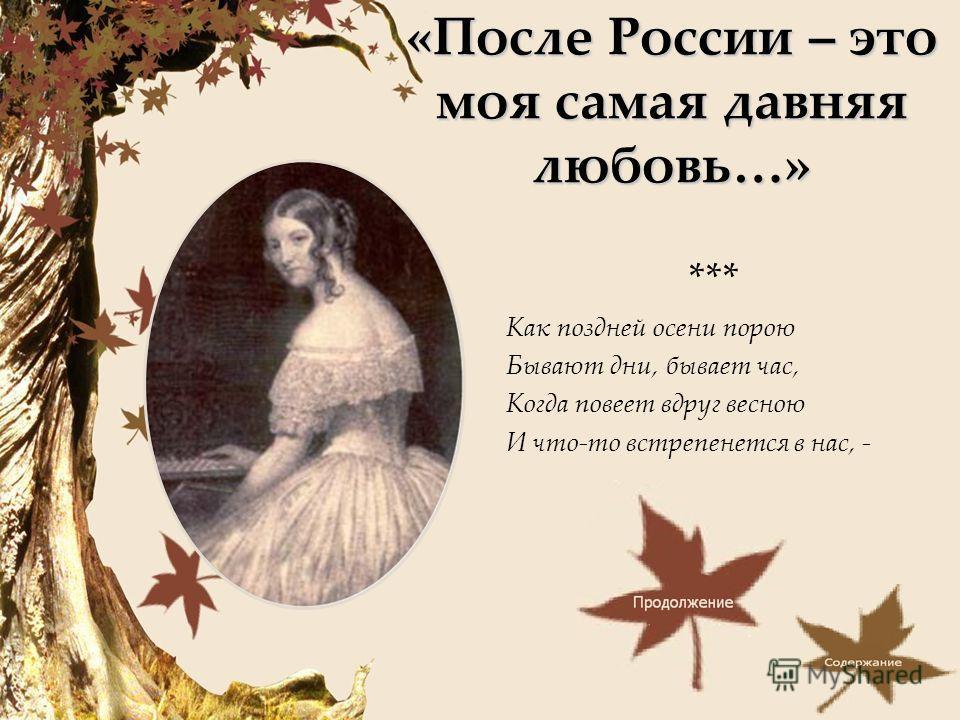 «После России – это моя самая давняя любовь…» *** Как поздней осени порою Бывают дни, бывает час, Когда повеет вдруг весною И что-то встрепенется в нас, -