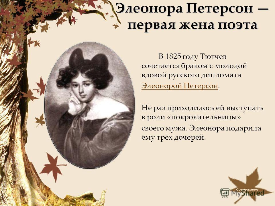 Элеонора Петерсон первая жена поэта В 1825 году Тютчев сочетается браком с молодой вдовой русского дипломата Элеонорой ПетерсонЭлеонорой Петерсон. Не раз приходилось ей выступать в роли «покровительницы» своего мужа. Элеонора подарила ему трёх дочере