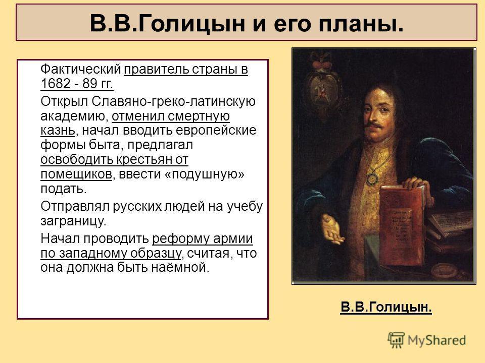 В.В.Голицын и его планы. Фактический правитель страны в 1682 - 89 гг. Открыл Славяно-греко-латинскую академию, отменил смертную казнь, начал вводить европейские формы быта, предлагал освободить крестьян от помещиков, ввести «подушную» подать. Отправл