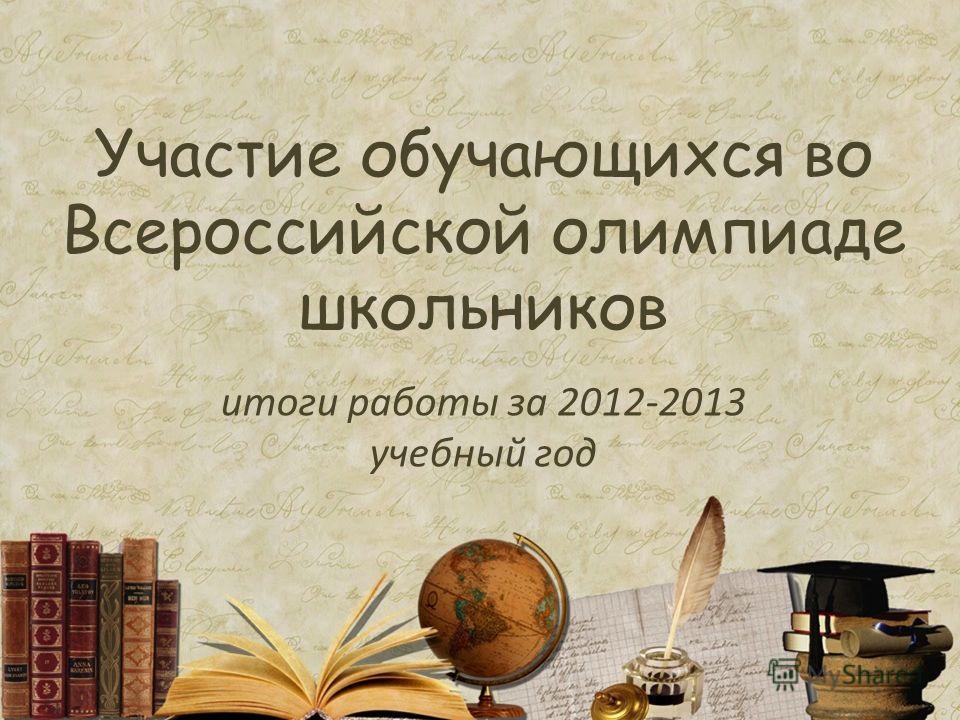 Участие обучающихся во Всероссийской олимпиаде школьников итоги работы за 2012-2013 учебный год