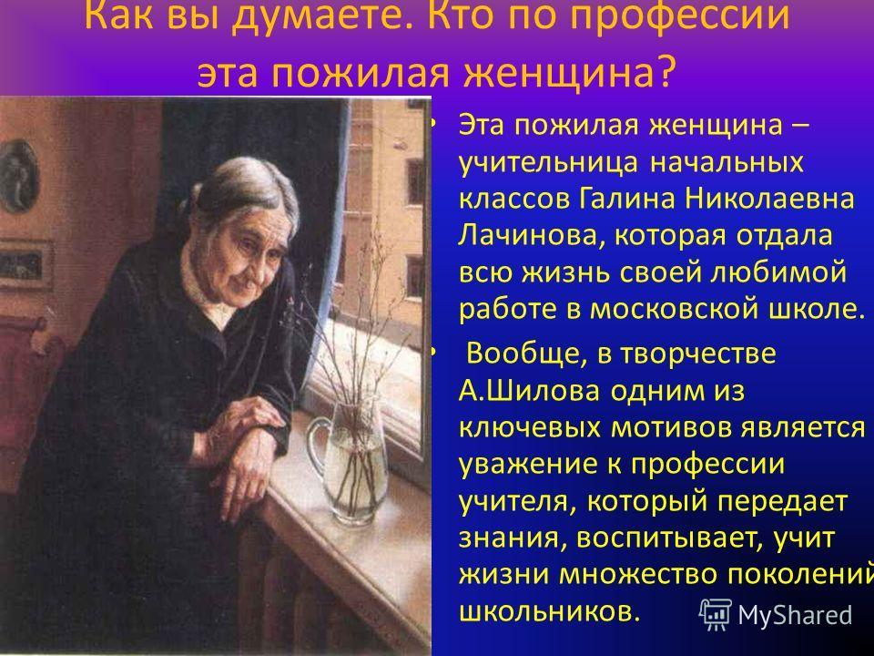 Как вы думаете. Кто по профессии эта пожилая женщина? Эта пожилая женщина – учительница начальных классов Галина Николаевна Лачинова, которая отдала всю жизнь своей любимой работе в московской школе. Вообще, в творчестве А.Шилова одним из ключевых мо