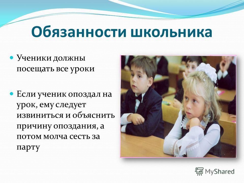 Ученики должны посещать все уроки Если ученик опоздал на урок, ему следует извиниться и объяснить причину опоздания, а потом молча сесть за парту