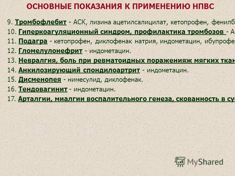 9. Тромбофлебит - АСК, лизина ацетилсалицилат, кетопрофен, фенилбутазон, индометацин. 10. Гиперкоагуляционный синдром, профилактика тромбозов - АСК, лизина ацетилсалицилат. 11. Подагра - кетопрофен, диклофенак натрия, индометацин, ибупрофен, пироксик