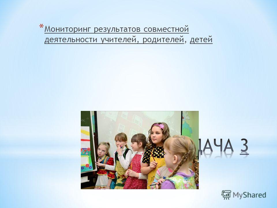 * Мониторинг результатов совместной деятельности учителей, родителей, детей