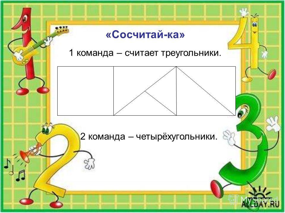 «Сосчитай-ка» 1 команда – считает треугольники. 2 команда – четырёхугольники.