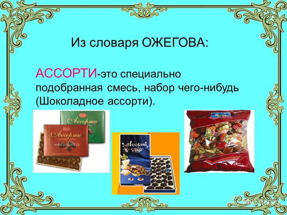 Из словаря ОЖЕГОВА: АССОРТИ -это специально подобранная смесь, набор чего-нибудь (Шоколадное ассорти).