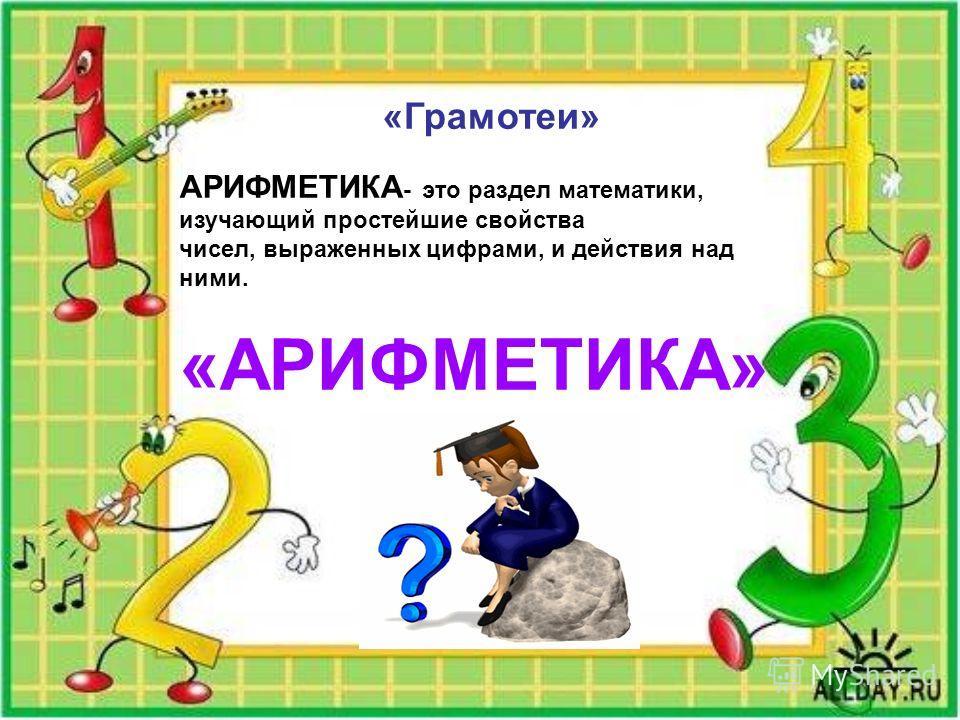 «Грамотеи» АРИФМЕТИКА - это раздел математики, изучающий простейшие свойства чисел, выраженных цифрами, и действия над ними. «АРИФМЕТИКА»
