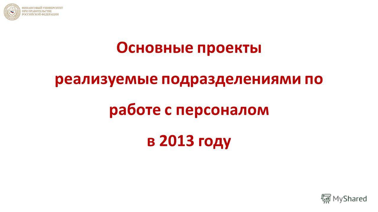 Основные проекты реализуемые подразделениями по работе с персоналом в 2013 году
