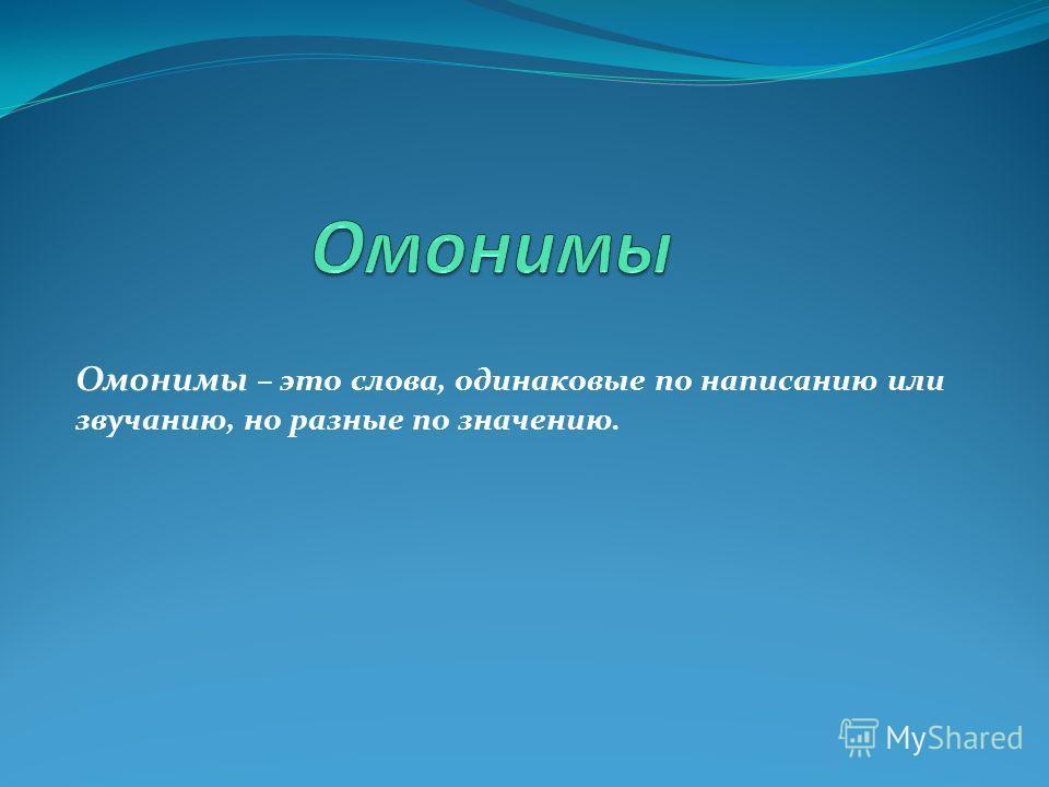 Омонимы – это слова, одинаковые по написанию или звучанию, но разные по значению.