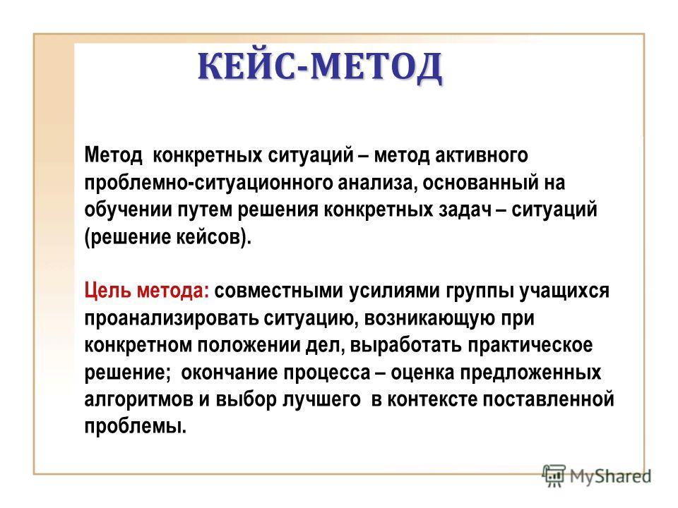 КЕЙС-МЕТОД Метод конкретных ситуаций – метод активного проблемно-ситуационного анализа, основанный на обучении путем решения конкретных задач – ситуаций (решение кейсов). Цель метода: совместными усилиями группы учащихся проанализировать ситуацию, во