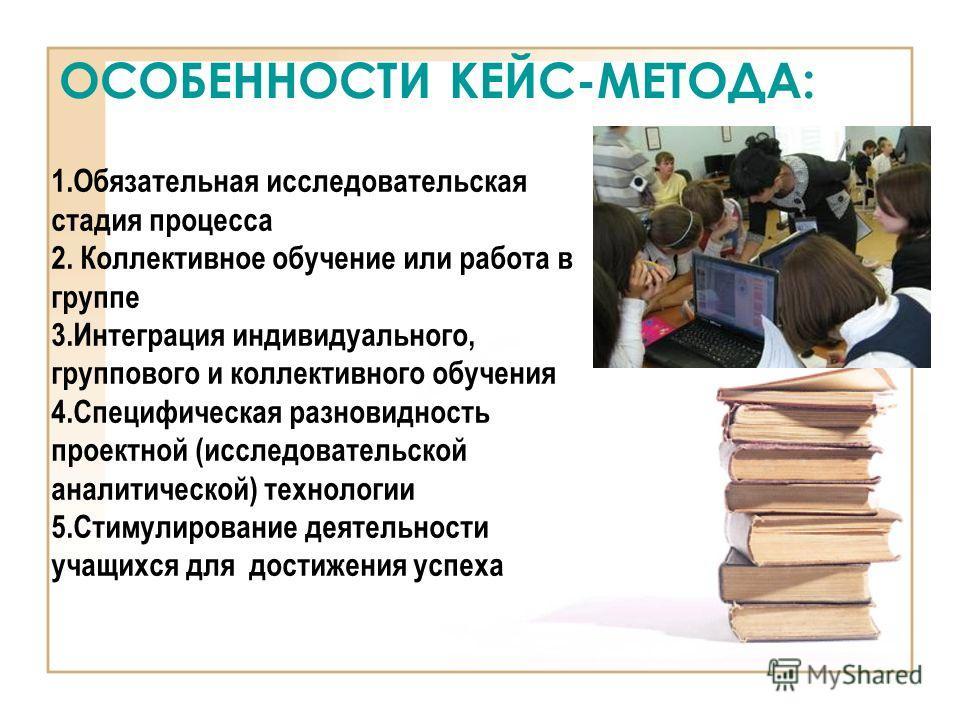 ОСОБЕННОСТИ КЕЙС-МЕТОДА: 1.Обязательная исследовательская стадия процесса 2. Коллективное обучение или работа в группе 3.Интеграция индивидуального, группового и коллективного обучения 4.Специфическая разновидность проектной (исследовательской аналит
