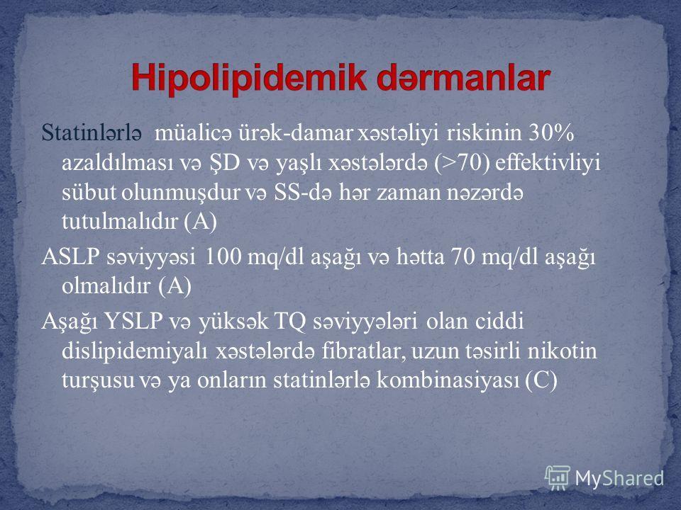 Statinlərlə müalicə ürək-damar xəstəliyi riskinin 30% azaldılması və ŞD və yaşlı xəstələrdə (>70) effektivliyi sübut olunmuşdur və SS-də hər zaman nəzərdə tutulmalıdır (A) ASLP səviyyəsi 100 mq/dl aşağı və hətta 70 mq/dl aşağı olmalıdır (A) Aşağı YSL