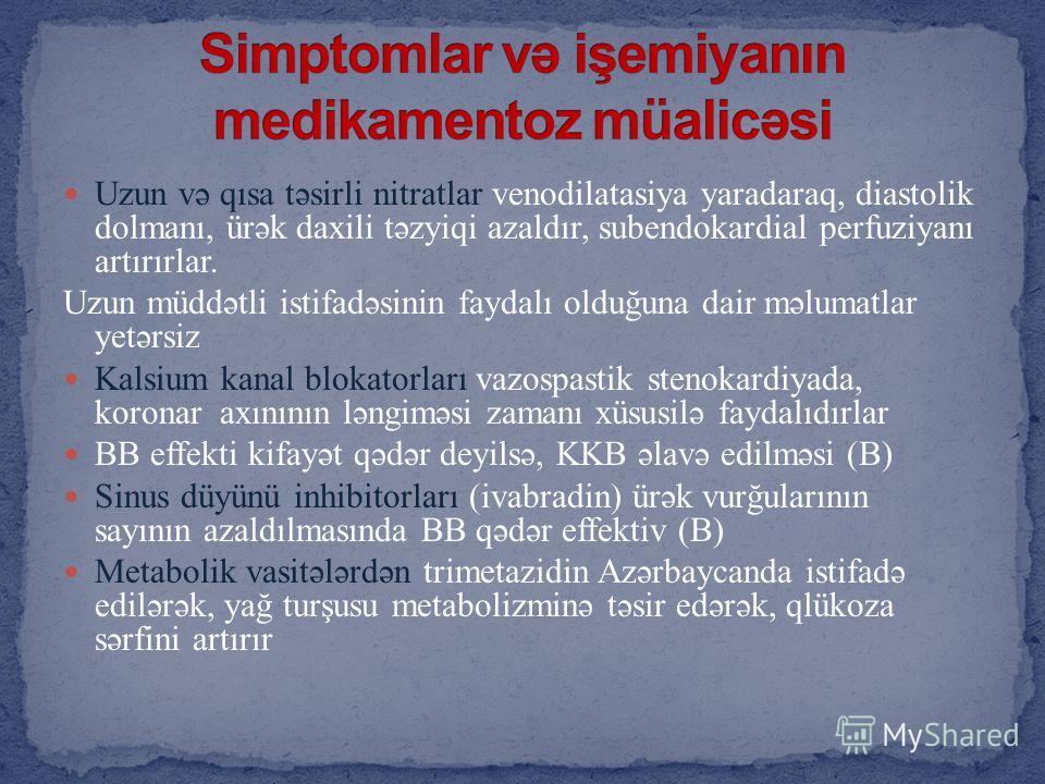 Uzun və qısa təsirli nitratlar venodilatasiya yaradaraq, diastolik dolmanı, ürək daxili təzyiqi azaldır, subendokardial perfuziyanı artırırlar. Uzun müddətli istifadəsinin faydalı olduğuna dair məlumatlar yetərsiz Kalsium kanal blokatorları vazospast