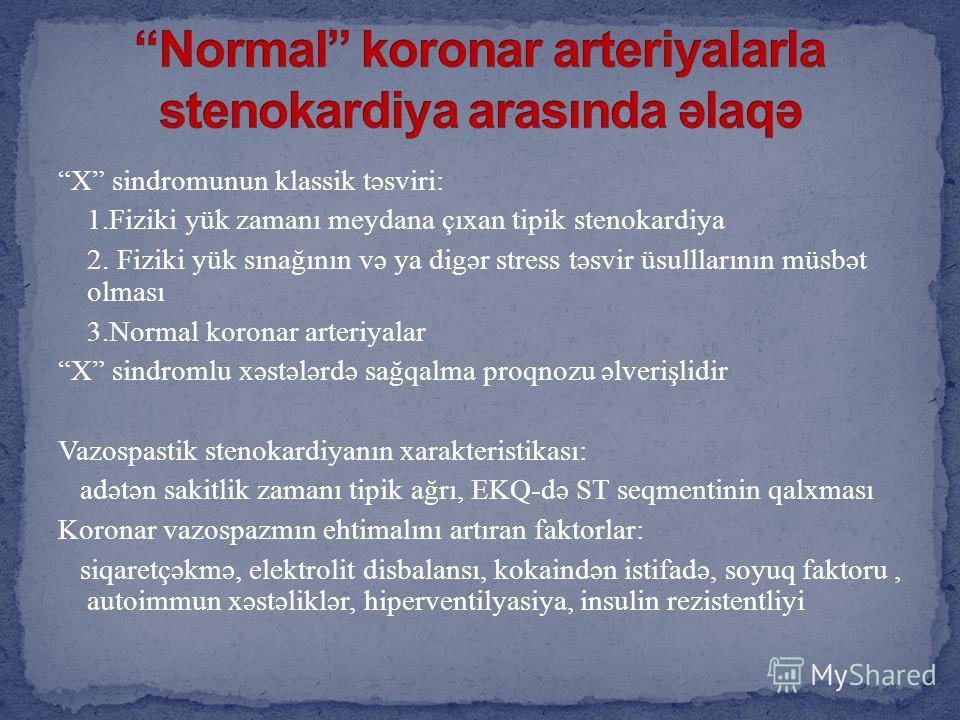X sindromunun klassik təsviri: 1.Fiziki yük zamanı meydana çıxan tipik stenokardiya 2. Fiziki yük sınağının və ya digər stress təsvir üsulllarının müsbət olması 3.Normal koronar arteriyalar X sindromlu xəstələrdə sağqalma proqnozu əlverişlidir Vazosp