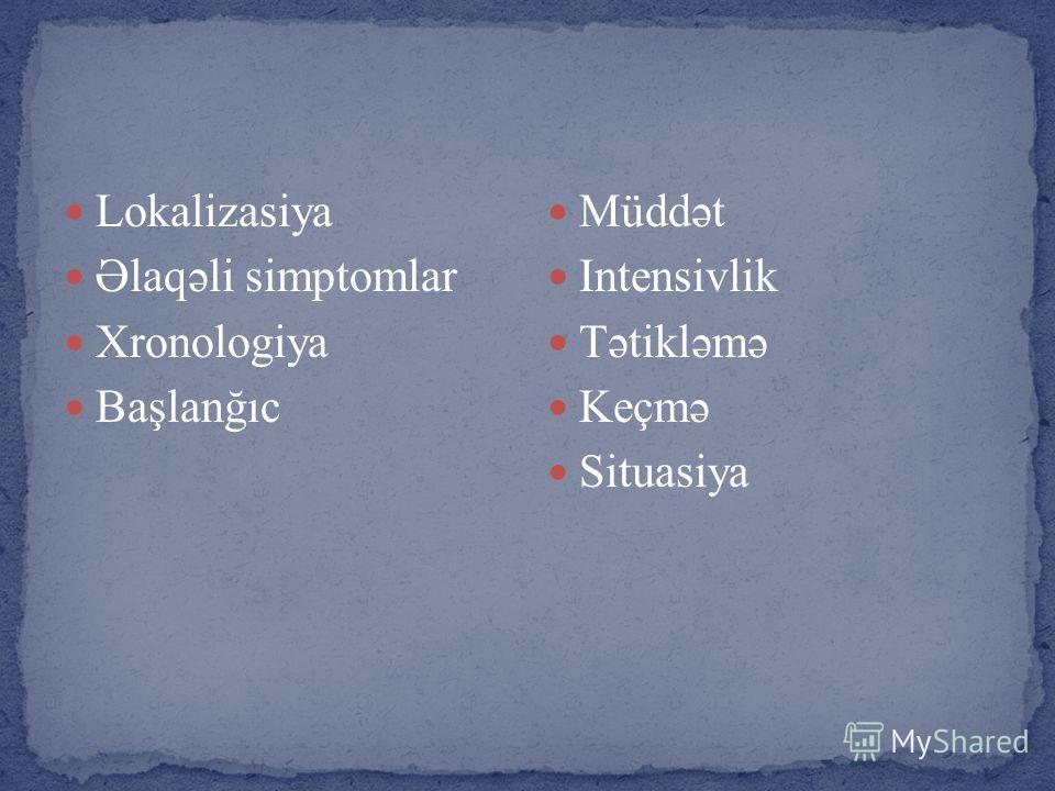 Lokalizasiya Əlaqəli simptomlar Xronologiya Başlanğıc Müddət Intensivlik Tətikləmə Keçmə Situasiya