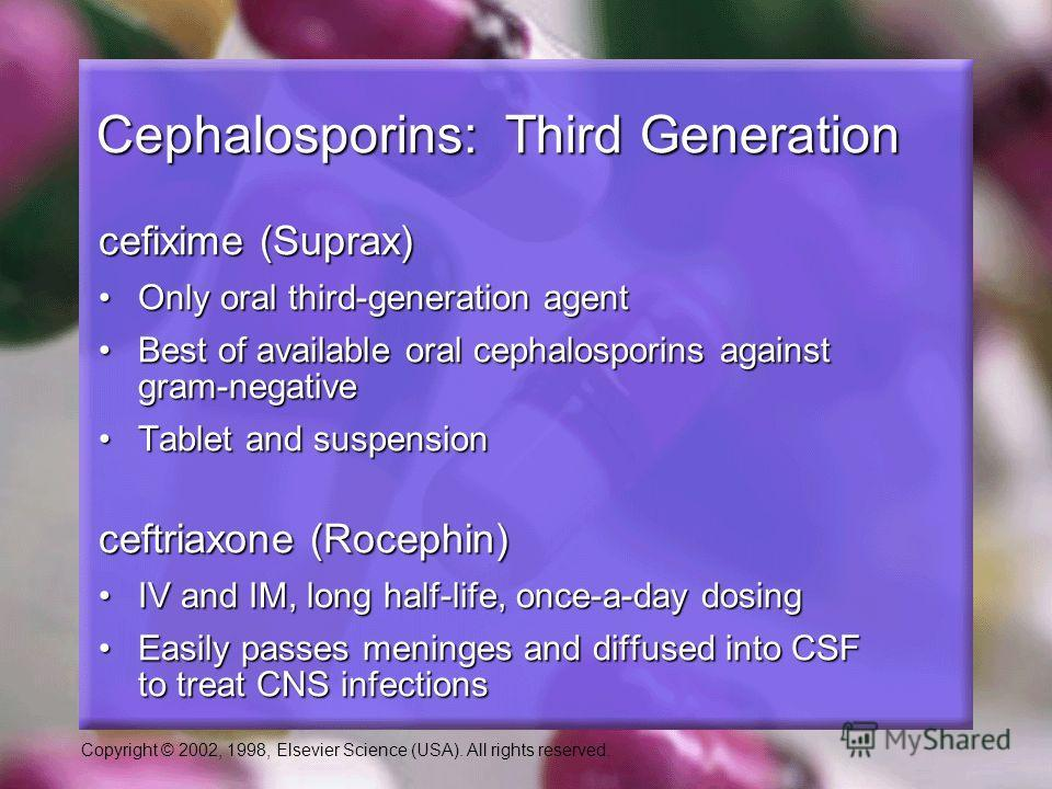 Copyright © 2002, 1998, Elsevier Science (USA). All rights reserved. Cephalosporins: Third Generation cefixime (Suprax) Only oral third-generation agentOnly oral third-generation agent Best of available oral cephalosporins against gram-negativeBest o