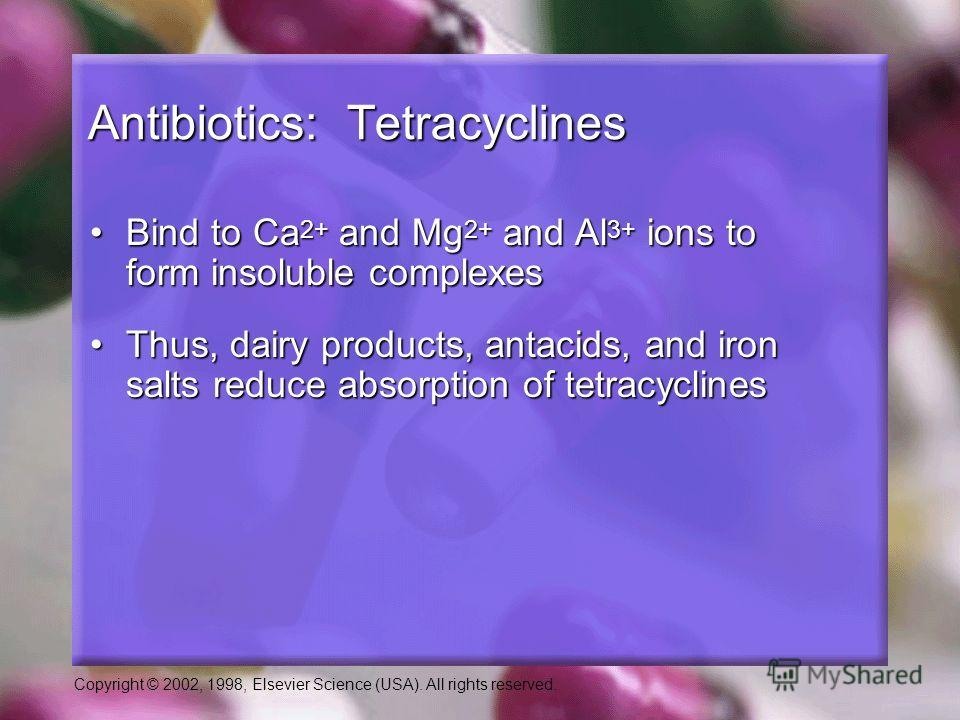 Copyright © 2002, 1998, Elsevier Science (USA). All rights reserved. Antibiotics: Tetracyclines Bind to Ca 2+ and Mg 2+ and Al 3+ ions to form insoluble complexesBind to Ca 2+ and Mg 2+ and Al 3+ ions to form insoluble complexes Thus, dairy products,