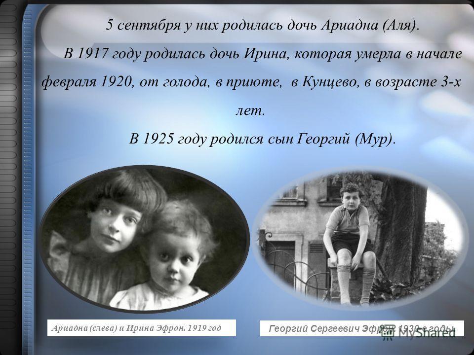 5 сентября у них родилась дочь Ариадна (Аля). В 1917 году родилась дочь Ирина, которая умерла в начале февраля 1920, от голода, в приюте, в Кунцево, в возрасте 3-х лет. В 1925 году родился сын Георгий (Мур). Ариадна (слева) и Ирина Эфрон. 1919 год Ге