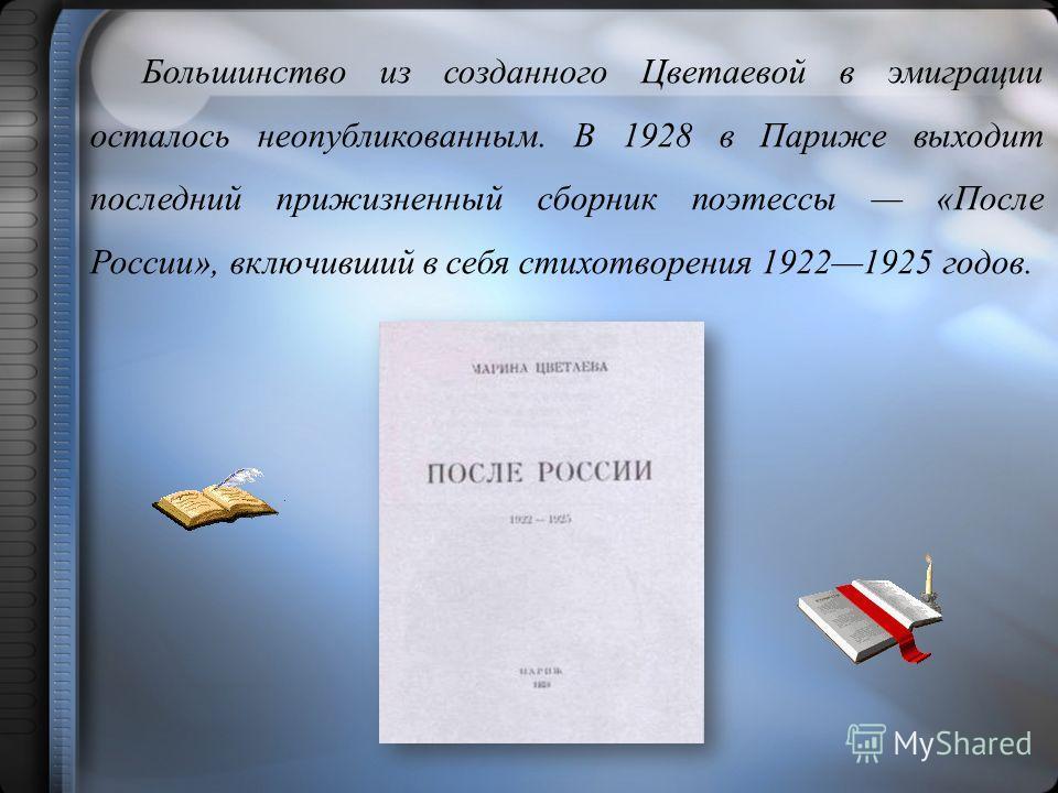Большинство из созданного Цветаевой в эмиграции осталось неопубликованным. В 1928 в Париже выходит последний прижизненный сборник поэтессы «После России», включивший в себя стихотворения 19221925 годов.