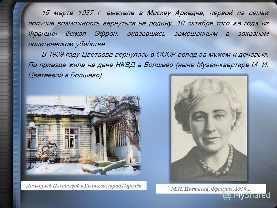 15 марта 1937 г. выехала в Москву Ариадна, первой из семьи получив возможность вернуться на родину. 10 октября того же года из Франции бежал Эфрон, оказавшись замешанным в заказном политическом убийстве. В 1939 году Цветаева вернулась в СССР вслед за