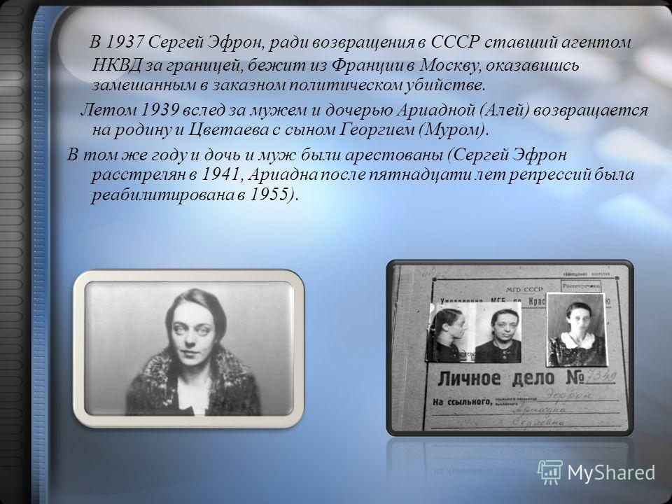 В 1937 Сергей Эфрон, ради возвращения в СССР ставший агентом НКВД за границей, бежит из Франции в Москву, оказавшись замешанным в заказном политическом убийстве. Летом 1939 вслед за мужем и дочерью Ариадной (Алей) возвращается на родину и Цветаева с