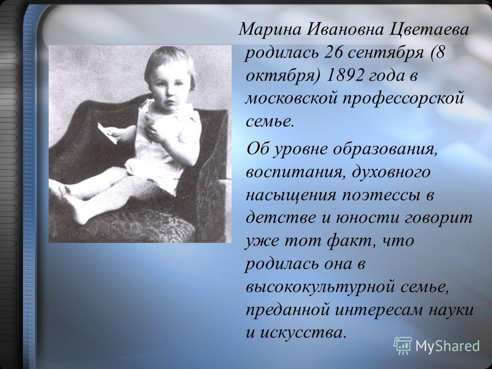 Марина Ивановна Цветаева родилась 26 сентября (8 октября) 1892 года в московской профессорской семье. Об уровне образования, воспитания, духовного насыщения поэтессы в детстве и юности говорит уже тот факт, что родилась она в высококультурной семье,