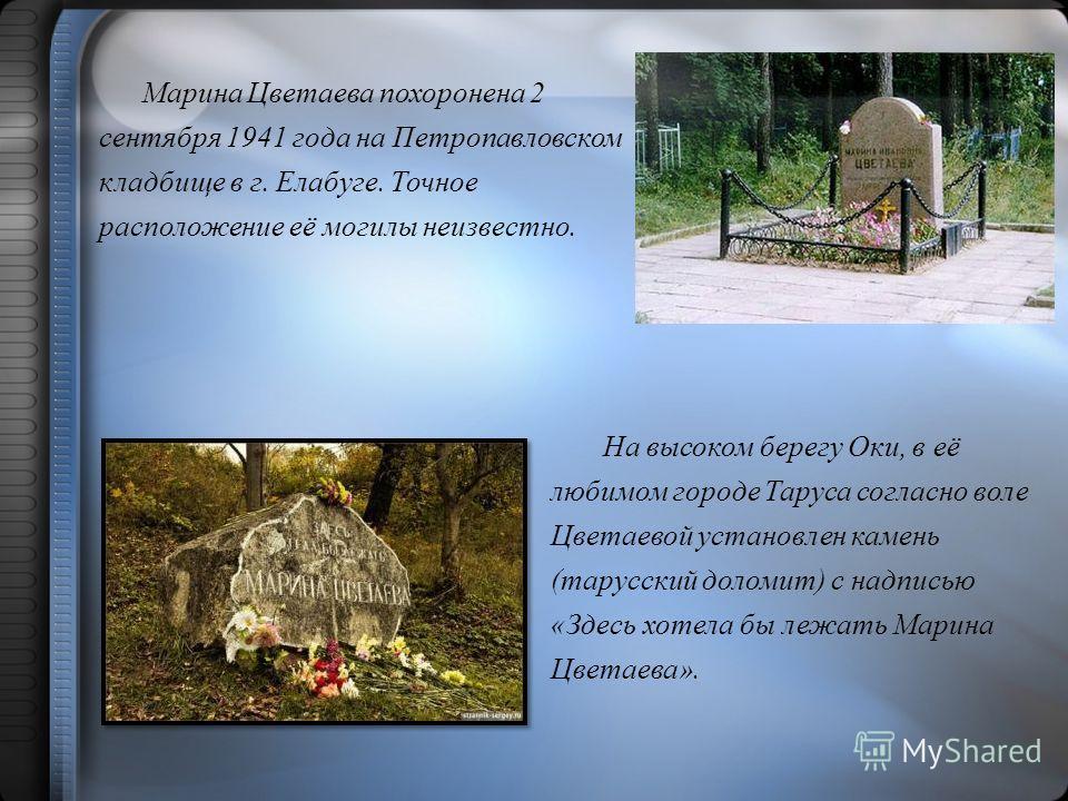 Марина Цветаева похоронена 2 сентября 1941 года на Петропавловском кладбище в г. Елабуге. Точное расположение её могилы неизвестно. На высоком берегу Оки, в её любимом городе Таруса согласно воле Цветаевой установлен камень (тарусский доломит) с надп