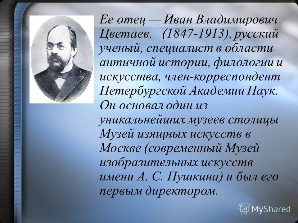 Ее отец Иван Владимирович Цветаев, (1847-1913), русский ученый, специалист в области античной истории, филологии и искусства, член-корреспондент Петербургской Академии Наук. Он основал один из уникальнейших музеев столицы Музей изящных искусств в Мос