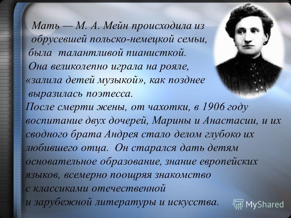 Мать М. А. Мейн происходила из обрусевшей польско-немецкой семьи, была талантливой пианисткой. Она великолепно играла на рояле, «залила детей музыкой», как позднее выразилась поэтесса. После смерти жены, от чахотки, в 1906 году воспитание двух дочере