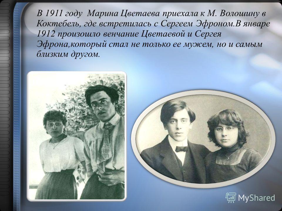 В 1911 году Марина Цветаева приехала к М. Волошину в Коктебель, где встретилась с Сергеем Эфроном.В январе 1912 произошло венчание Цветаевой и Сергея Эфрона,который стал не только ее мужем, но и самым близким другом.