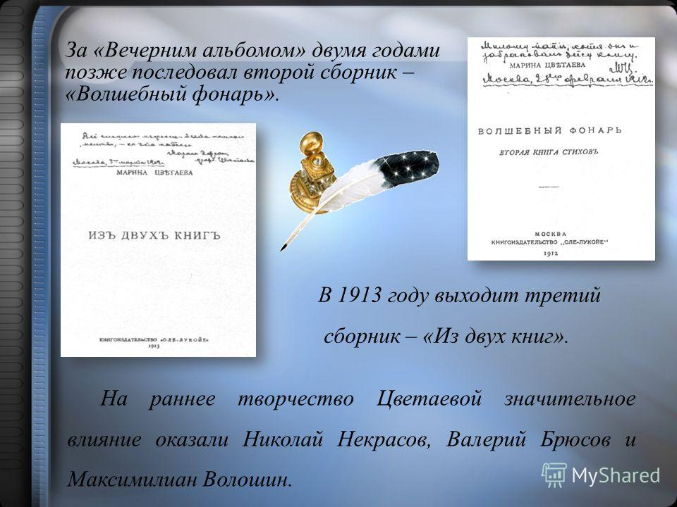 В 1913 году выходит третий сборник – «Из двух книг». На раннее творчество Цветаевой значительное влияние оказали Николай Некрасов, Валерий Брюсов и Максимилиан Волошин. За «Вечерним альбомом» двумя годами позже последовал второй сборник – «Волшебный