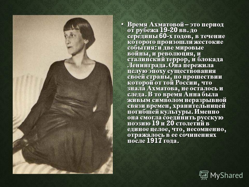 Время Ахматовой – это период от рубежа 19-20 вв. до середины 60- х годов, в течение которого произошли жестокие события : и две мировые войны, и революция, и сталинский террор, и блокада Ленинграда. Она пережила целую эпоху существования своей страны