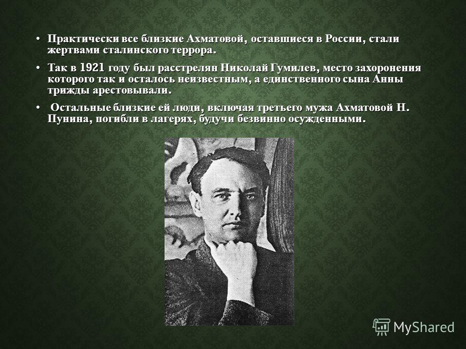 Практически все близкие Ахматовой, оставшиеся в России, стали жертвами сталинского террора.Практически все близкие Ахматовой, оставшиеся в России, стали жертвами сталинского террора. Так в 1921 году был расстрелян Николай Гумилев, место захоронения к