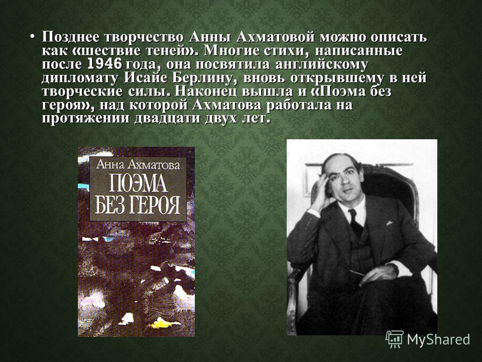 Позднее творчество Анны Ахматовой можно описать как « шествие теней ». Многие стихи, написанные после 1946 года, она посвятила английскому дипломату Исайе Берлину, вновь открывшему в ней творческие силы. Наконец вышла и « Поэма без героя », над котор