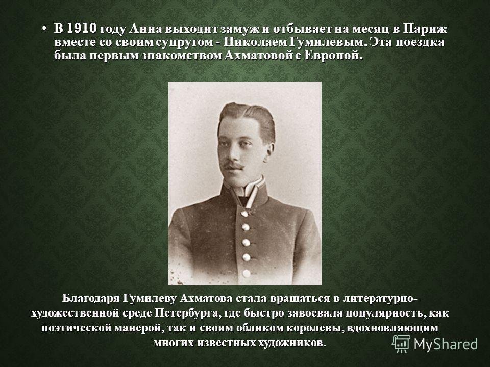 В 1910 году Анна выходит замуж и отбывает на месяц в Париж вместе со своим супругом - Николаем Гумилевым. Эта поездка была первым знакомством Ахматовой с Европой.В 1910 году Анна выходит замуж и отбывает на месяц в Париж вместе со своим супругом - Ни