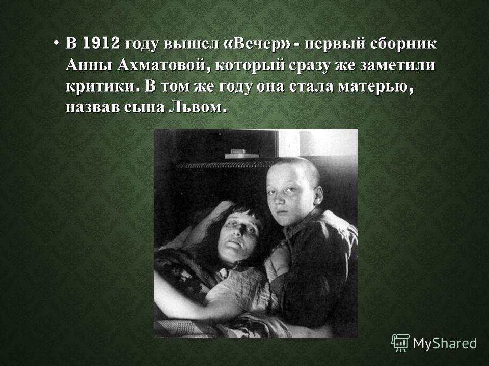 В 1912 году вышел « Вечер » - первый сборник Анны Ахматовой, который сразу же заметили критики. В том же году она стала матерью, назвав сына Львом.В 1912 году вышел « Вечер » - первый сборник Анны Ахматовой, который сразу же заметили критики. В том ж