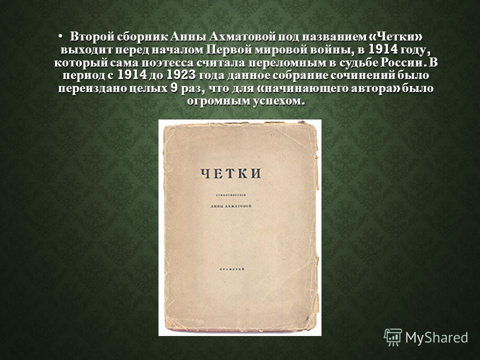 Второй сборник Анны Ахматовой под названием « Четки » выходит перед началом Первой мировой войны, в 1914 году, который сама поэтесса считала переломным в судьбе России. В период с 1914 до 1923 года данное собрание сочинений было переиздано целых 9 ра