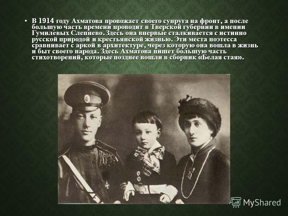 В 1914 году Ахматова провожает своего супруга на фронт, а после большую часть времени проводит в Тверской губернии в имении Гумилевых Слепнево. Здесь она впервые сталкивается с истинно русской природой и крестьянской жизнью. Эти места поэтесса сравни
