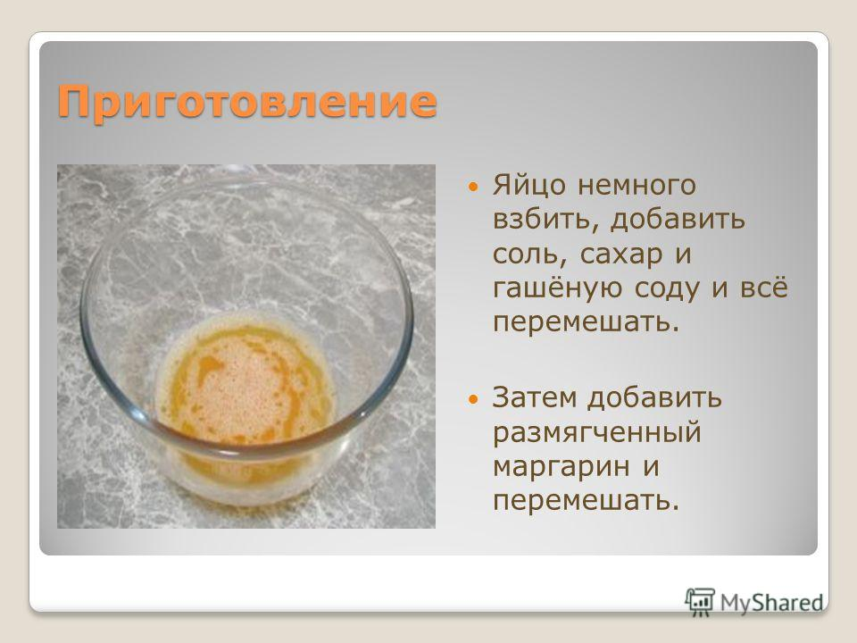 Приготовление Яйцо немного взбить, добавить соль, сахар и гашёную соду и всё перемешать. Затем добавить размягченный маргарин и перемешать.