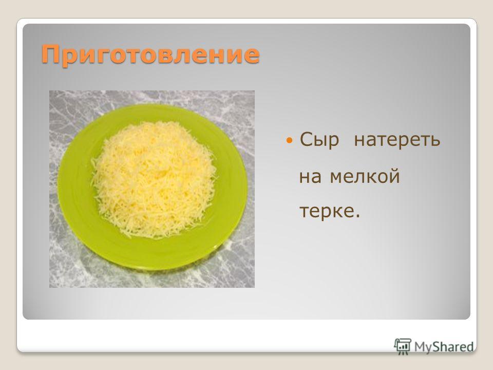 Приготовление Приготовление Сыр натереть на мелкой терке.