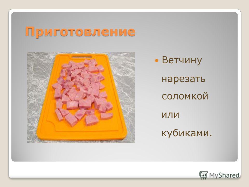 Приготовление Приготовление Ветчину нарезать соломкой или кубиками.