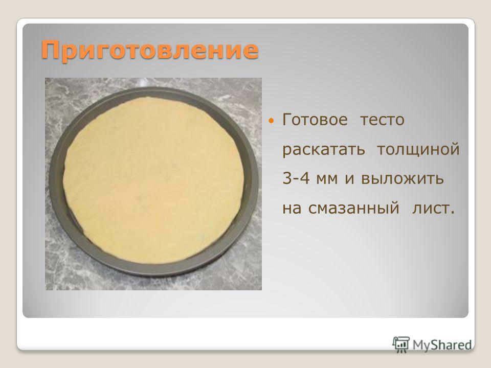 Приготовление Приготовление Готовое тесто раскатать толщиной 3-4 мм и выложить на смазанный лист.