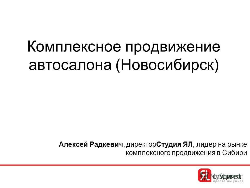 Комплексное продвижение автосалона (Новосибирск) Алексей Радкевич, директорСтудия ЯЛ, лидер на рынке комплексного продвижения в Сибири