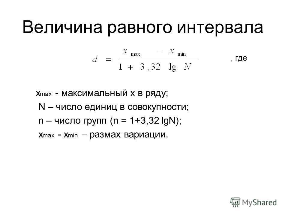 Величина равного интервала х max - максимальный х в ряду; N – число единиц в совокупности; n – число групп (n = 1+3,32 lgN); х max - х min – размах вариации., где