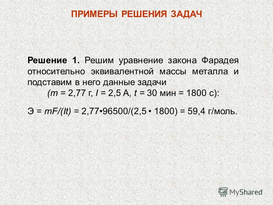 Решение 1. Решим уравнение закона Фарадея относительно эквивалентной массы металла и подставим в него данные задачи (т = 2,77 г, I = 2,5 A, t = 30 мин = 1800 с): Э = mF/(It) = 2,7796500/(2,5 1800) = 59,4 г/моль. ПРИМЕРЫ РЕШЕНИЯ ЗАДАЧ
