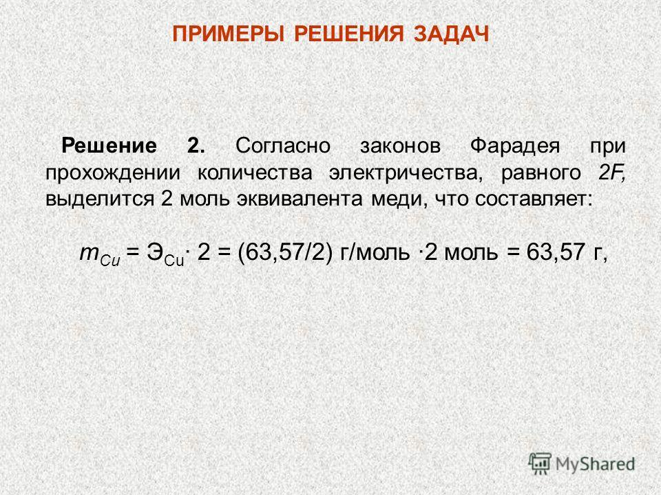 ПРИМЕРЫ РЕШЕНИЯ ЗАДАЧ Решение 2. Согласно законов Фарадея при прохождении количества электричества, равного 2F, выделится 2 моль эквивалента меди, что составляет: т Си = Э Сu · 2 = (63,57/2) г/моль ·2 моль = 63,57 г,