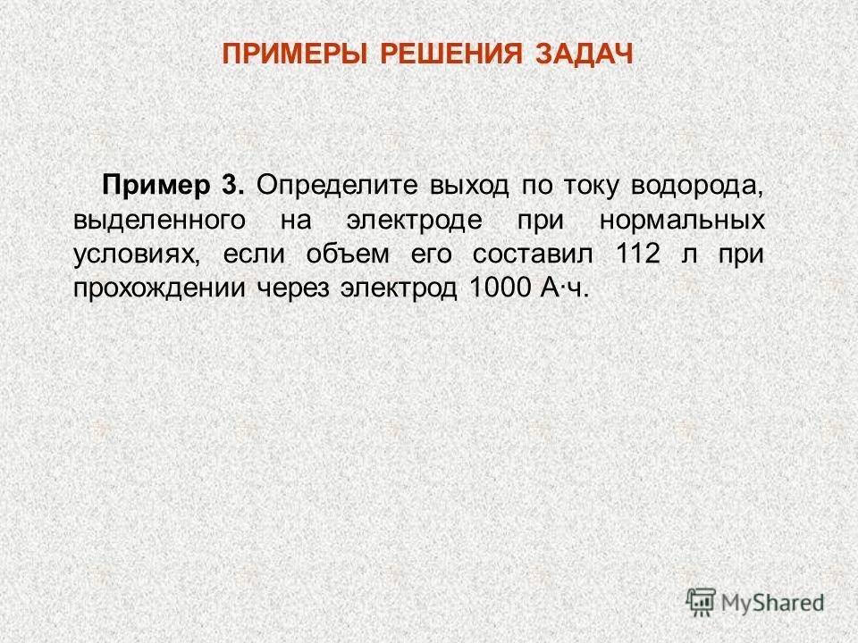 ПРИМЕРЫ РЕШЕНИЯ ЗАДАЧ Пример 3. Определите выход по току водорода, выделенного на электроде при нормальных условиях, если объем его составил 112 л при прохождении через электрод 1000 А·ч.